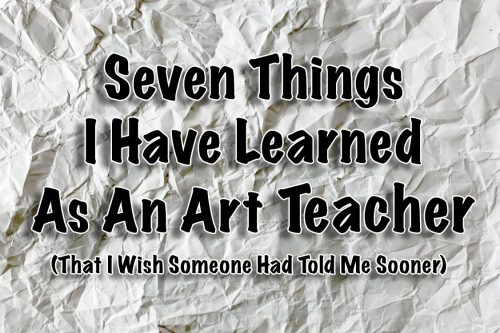 Seven Things I Have Learned as an Art Teacher